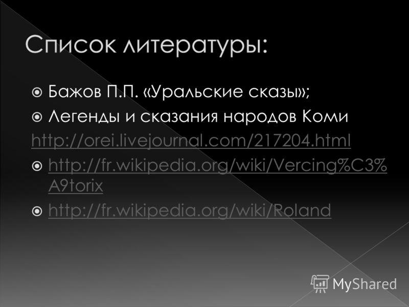 Бажов П.П. «Уральские сказы»; Легенды и сказания народов Коми http://orei.livejournal.com/217204.html http://fr.wikipedia.org/wiki/Vercing%C3% A9torix http://fr.wikipedia.org/wiki/Vercing%C3% A9torix http://fr.wikipedia.org/wiki/Roland