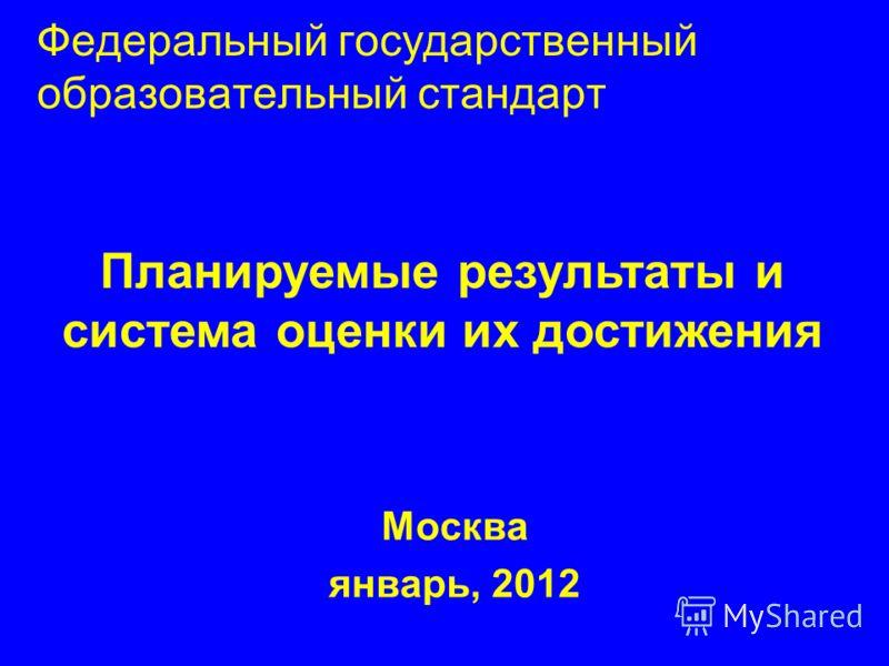 Федеральный государственный образовательный стандарт Москва январь, 2012 Планируемые результаты и система оценки их достижения