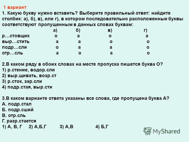 1 вариант 1. Какую букву нужно вставить? Выберите правильный ответ: найдите столбик: а), б), в), или г), в котором последовательно расположенные буквы соответствуют пропущенным в данных словах буквам: а) б) в) г) р…стовщик о а о а выр…стить а а о о п