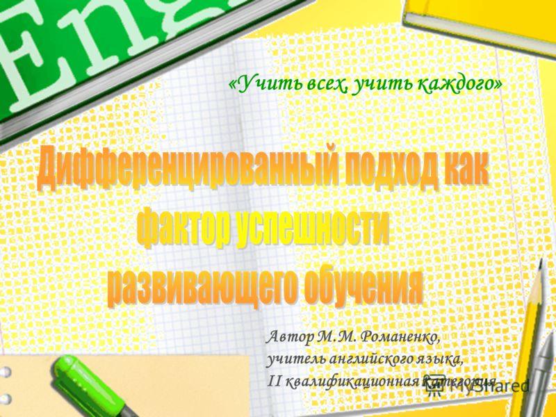 «Учить всех, учить каждого» Автор М.М. Романенко, учитель английского языка, II квалификационная категория