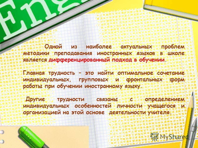 Одной из наиболее актуальных проблем методики преподавания иностранных языков в школе является дифференцированный подход в обучении. Главная трудность – это найти оптимальное сочетание индивидуальных, групповых и фронтальных форм работы при обучении