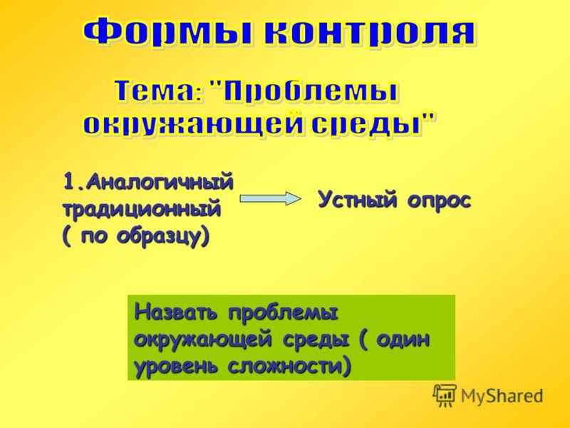 1.Аналогичный традиционный ( по образцу) Устный опрос Назвать проблемы окружающей среды ( один уровень сложности)
