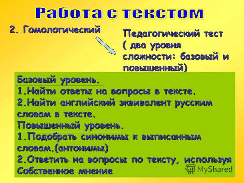 2. Гомологический Педагогический тест ( два уровня сложности: базовый и повышенный) Базовый уровень. 1.Найти ответы на вопросы в тексте. 2.Найти английский эквивалент русским словам в тексте. Повышенный уровень. 1.Подобрать синонимы к выписанным слов