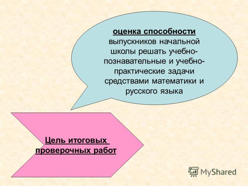 Цель итоговых проверочных работ оценка способности выпускников начальной школы решать учебно- познавательные и учебно- практические задачи средствами математики и русского языка