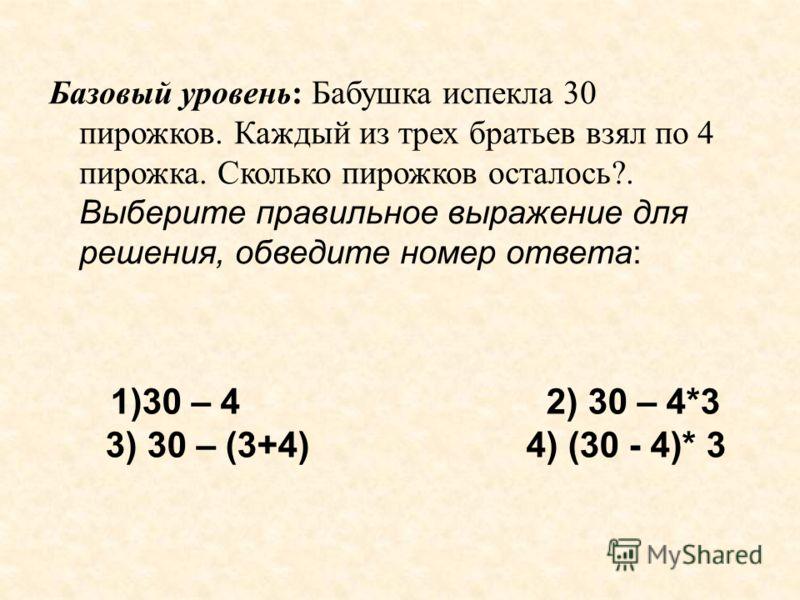 Базовый уровень: Бабушка испекла 30 пирожков. Каждый из трех братьев взял по 4 пирожка. Сколько пирожков осталось?. Выберите правильное выражение для решения, обведите номер ответа: 1)30 – 4 2) 30 – 4*3 3) 30 – (3+4) 4) (30 - 4)* 3