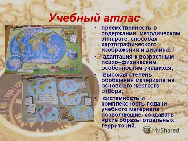 Учебный атлас преемственность в содержании, методическом аппарате, способах картографического изображения и дизайна; адаптация к возрастным психо–физическим особенностям учащихся; высокая степень обобщения материала на основе его жесткого отбора; сис
