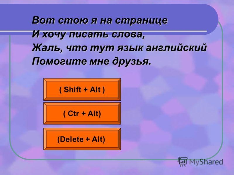 Вот стою я на странице И хочу писать слова, Жаль, что тут язык английский Помогите мне друзья. ( Shift + Alt ) ( Ctr + Alt) (Delete + Alt)