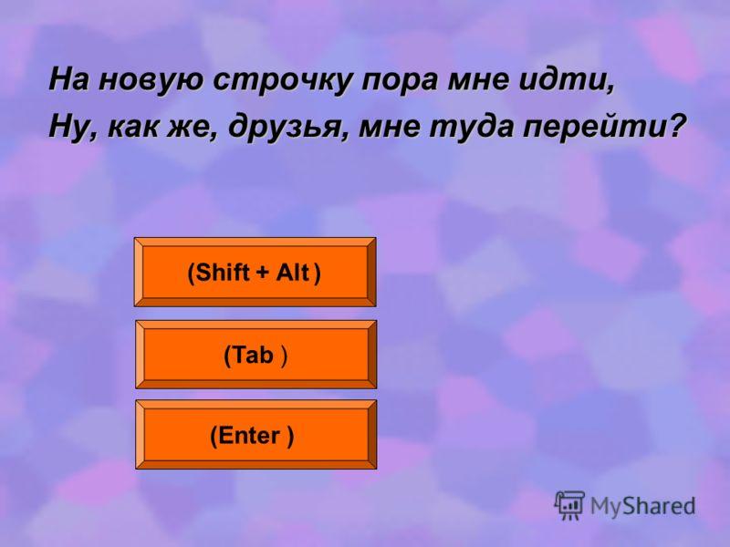 На новую строчку пора мне идти, Ну, как же, друзья, мне туда перейти? (Shift + Alt ) (Tab ) (Enter )