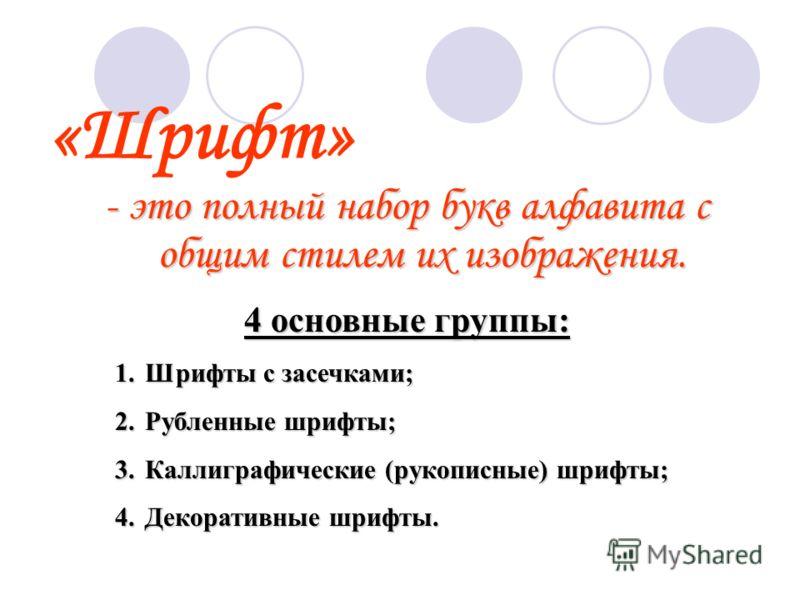 «Шрифт» - это полный набор букв алфавита с общим стилем их изображения. 4 основные группы: 1.Шрифты 1.Шрифты с засечками; 2.Рубленные 2.Рубленные шрифты; 3.Каллиграфические 3.Каллиграфические (рукописные) шрифты; 4.Декоративные 4.Декоративные шрифты.