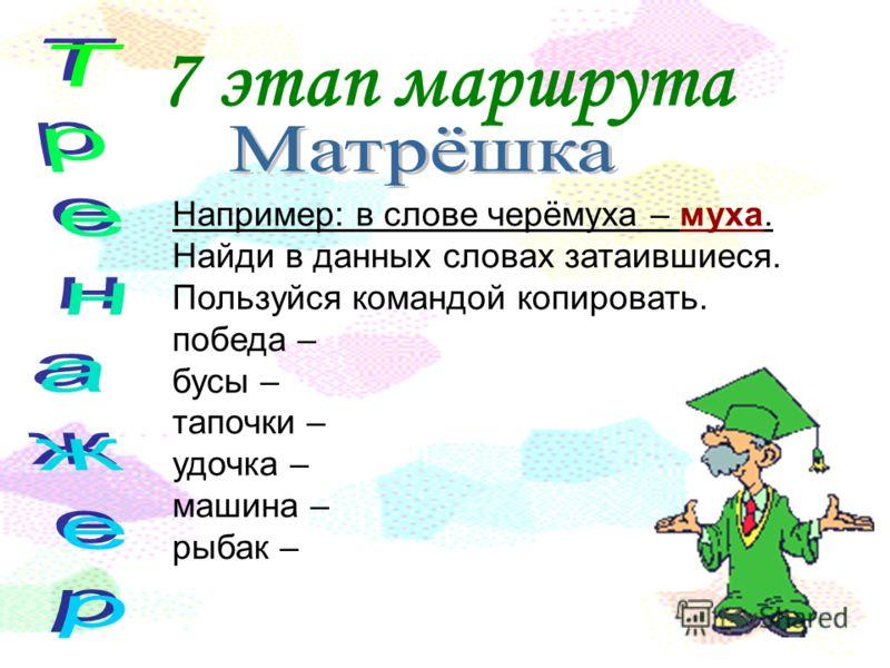 7 этап маршрута Например: в слове черёмуха – муха. Найди в данных словах затаившиеся. Пользуйся командой копировать. победа – бусы – тапочки – удочка – машина – рыбак –