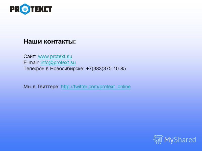 Наши контакты: Сайт: www.protext.suwww.protext.su E-mail: info@protext.suinfo@protext.su Телефон в Новосибирске: +7(383)375-10-85 Мы в Твиттере: http://twitter.com/protext_onlinehttp://twitter.com/protext_online
