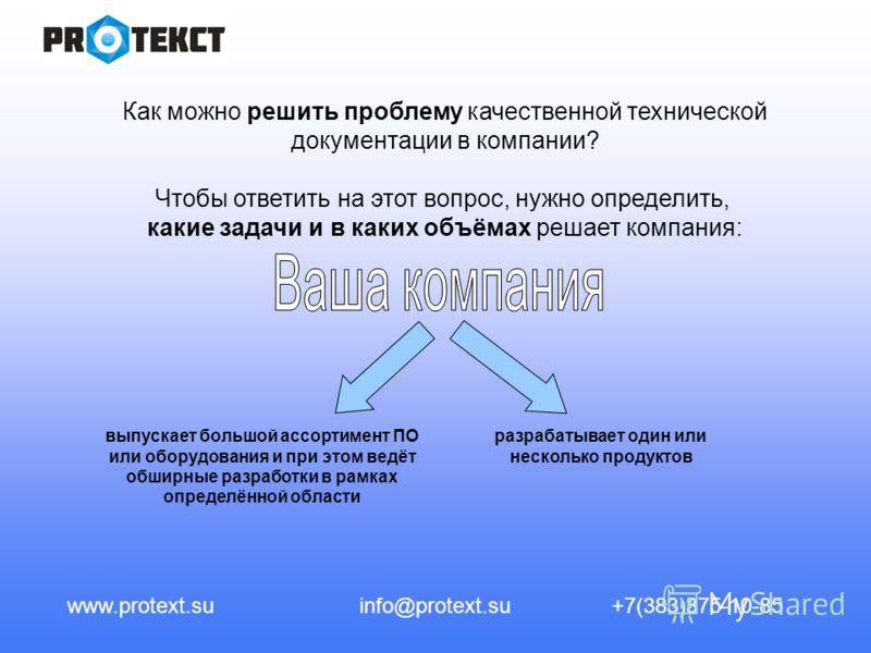 www.protext.suinfo@protext.su+7(383)375-10-85 Как можно решить проблему качественной технической документации в компании? Чтобы ответить на этот вопрос, нужно определить, какие задачи и в каких объёмах решает компания: выпускает большой ассортимент П
