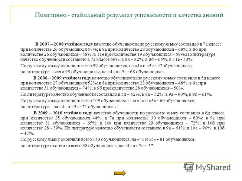 Позитивно - стабильный результат успеваемости и качества знаний Позитивно - стабильный результат успеваемости и качества знаний В 2007 – 2008 учебном году качество обученности по русскому языку составило в 7а классе при количестве 26 обучающихся 57%;