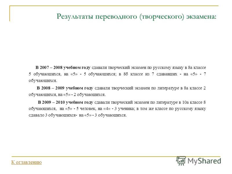 Результаты переводного (творческого) экзамена: В 2007 – 2008 учебном году сдавали творческий экзамен по русскому языку в 8а классе 5 обучающихся, на «5» - 5 обучающихся; в 8б классе из 7 сдававших - на «5» - 7 обучающихся. В 2008 – 2009 учебном году