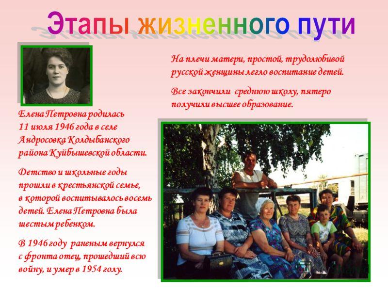 Елена Петровна родилась 11 июля 1946 года в селе Андросовка Колдыбанского района Куйбышевской области. Детство и школьные годы прошли в крестьянской семье, в которой воспитывалось восемь детей. Елена Петровна была шестым ребенком. В 1946 году раненым
