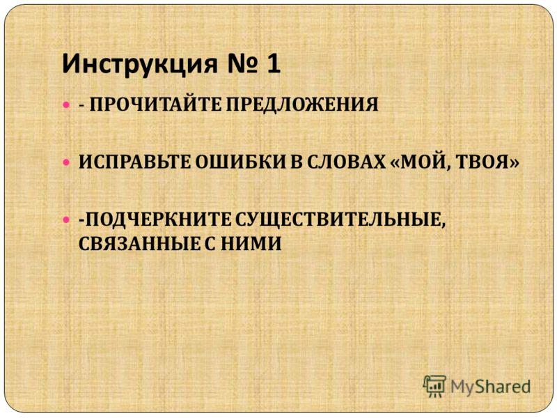 Инструкция 1 - ПРОЧИТАЙТЕ ПРЕДЛОЖЕНИЯ ИСПРАВЬТЕ ОШИБКИ В СЛОВАХ « МОЙ, ТВОЯ » - ПОДЧЕРКНИТЕ СУЩЕСТВИТЕЛЬНЫЕ, СВЯЗАННЫЕ С НИМИ