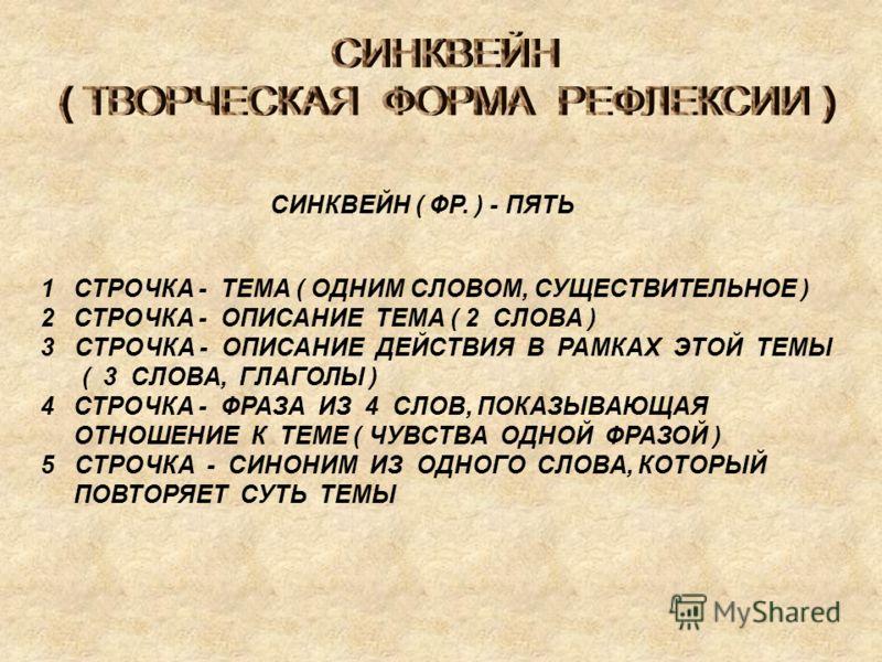 СИНКВЕЙН ( ФР. ) - ПЯТЬ 1СТРОЧКА - ТЕМА ( ОДНИМ СЛОВОМ, СУЩЕСТВИТЕЛЬНОЕ ) 2СТРОЧКА - ОПИСАНИЕ ТЕМА ( 2 СЛОВА ) 3 СТРОЧКА - ОПИСАНИЕ ДЕЙСТВИЯ В РАМКАХ ЭТОЙ ТЕМЫ ( 3 СЛОВА, ГЛАГОЛЫ ) 4СТРОЧКА - ФРАЗА ИЗ 4 СЛОВ, ПОКАЗЫВАЮЩАЯ ОТНОШЕНИЕ К ТЕМЕ ( ЧУВСТВА О