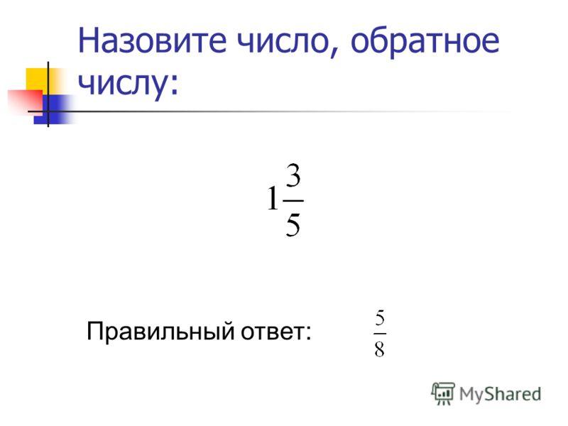Назовите число, обратное числу: Правильный ответ: