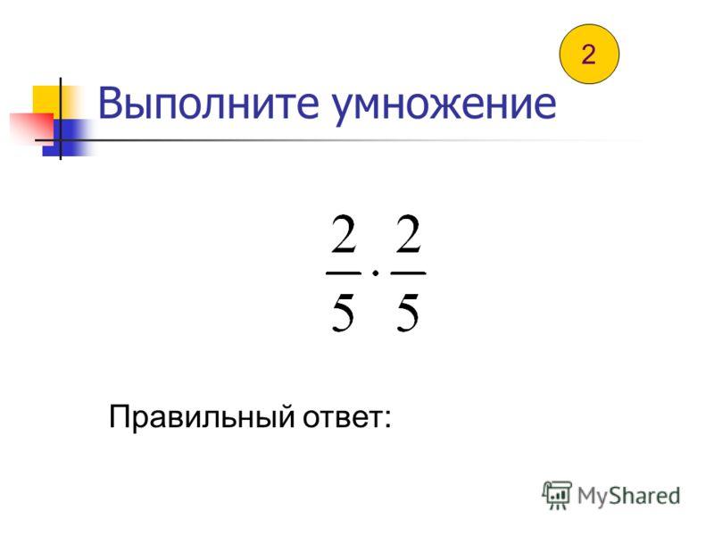 Выполните умножение Правильный ответ: 1
