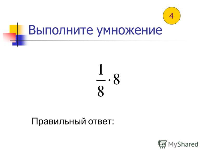 Выполните умножение Правильный ответ: 3