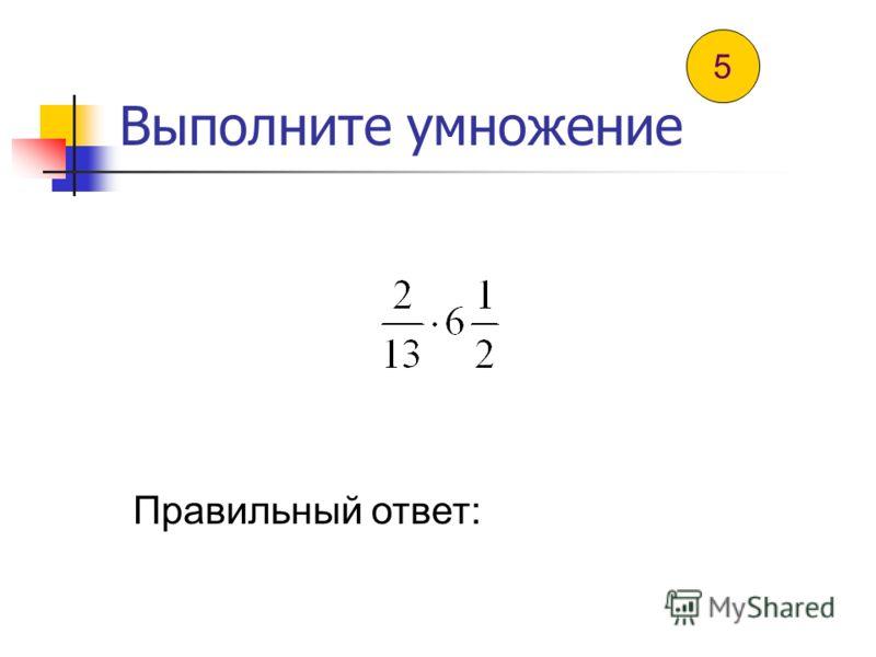 Выполните умножение Правильный ответ: 4