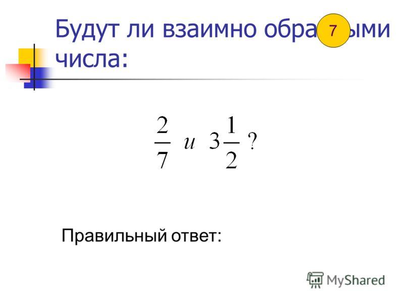 Будут ли взаимно обратными числа: Правильный ответ: 6