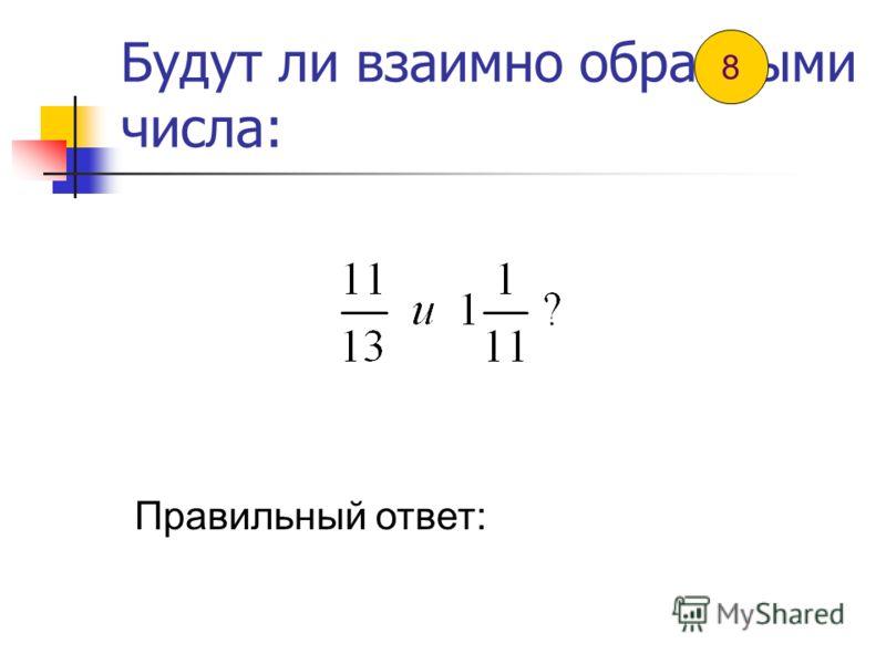 Будут ли взаимно обратными числа: Правильный ответ: 7