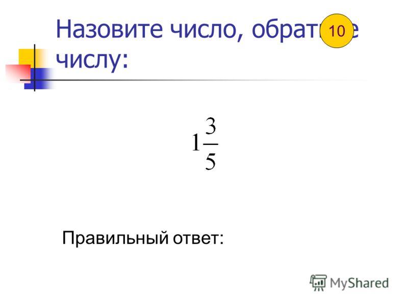 Назовите число, обратное числу: Правильный ответ: 9