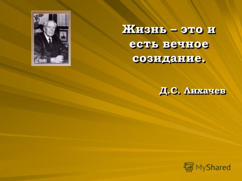 Жизнь – это и есть вечное созидание. Д.С. Лихачев Жизнь – это и есть вечное созидание. Д.С. Лихачев