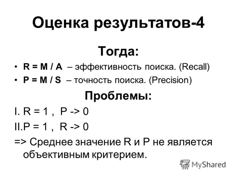 Оценка результатов-4 Тогда: R = M / A – эффективность поиска. (Recall) P = M / S – точность поиска. (Precision) Проблемы: I.R = 1, P -> 0 II.P = 1, R -> 0 => Среднее значение R и P не является объективным критерием.