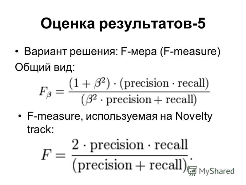 Оценка результатов-5 Вариант решения: F-мера (F-measure) Общий вид: F-measure, используемая на Novelty track: