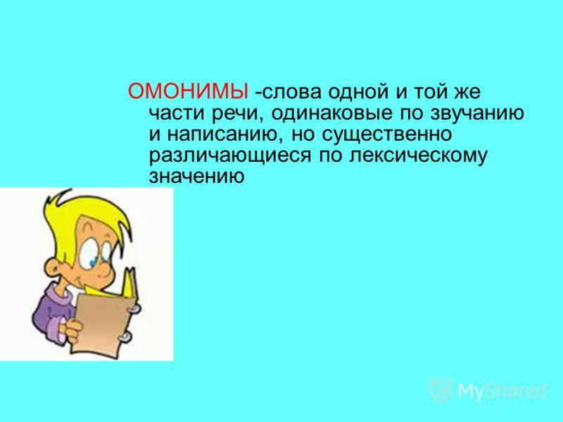 ОМОНИМЫ -слова одной и той же части речи, одинаковые по звучанию и написанию, но существенно различающиеся по лексическому значению