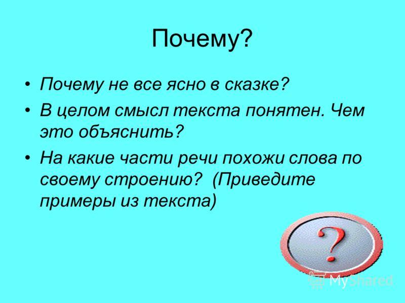 Почему? Почему не все ясно в сказке? В целом смысл текста понятен. Чем это объяснить? На какие части речи похожи слова по своему строению? (Приведите примеры из текста)