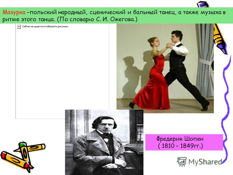 Мазурка –польский народный, сценический и бальный танец, а также музыка в ритме этого танца. (По словарю С. И. Ожегова.) Фредерик Шопен ( 1810 – 1849гг.)
