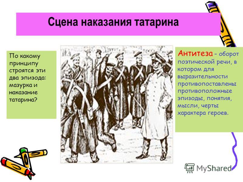Сцена наказания татарина По какому принципу строятся эти два эпизода: мазурка и наказание татарина? Антитеза – оборот поэтической речи, в котором для выразительности противопоставлены противоположные эпизоды, понятия, мысли, черты характера героев.