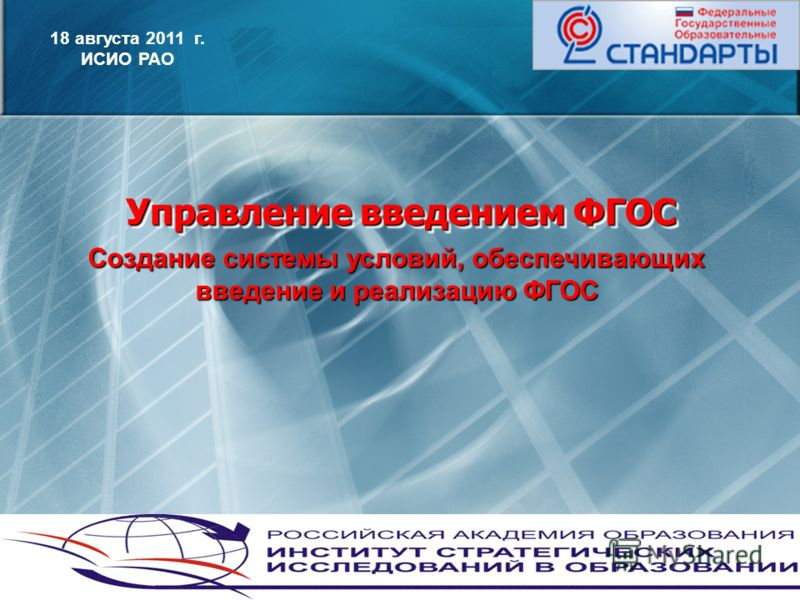 1 Управление введением ФГОС 18 августа 2011 г. ИСИО РАО Создание системы условий, обеспечивающих введение и реализацию ФГОС
