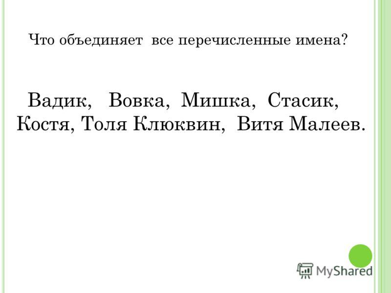 Что объединяет все перечисленные имена? Вадик, Вовка, Мишка, Стасик, Костя, Толя Клюквин, Витя Малеев.