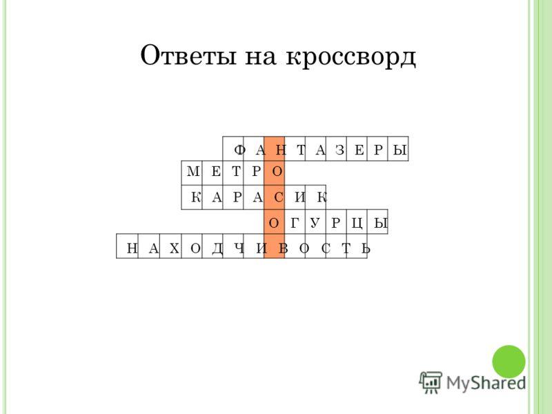 Ответы на кроссворд ФАНТАЗЕРЫ МЕТРО КАРАСИК ОГУРЦЫ НАХОДЧИВОСТЬ