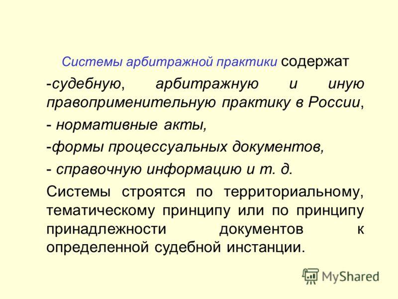 Системы арбитражной практики содержат -судебную, арбитражную и иную правоприменительную практику в России, - нормативные акты, -формы процессуальных документов, - справочную информацию и т. д. Системы строятся по территориальному, тематическому принц