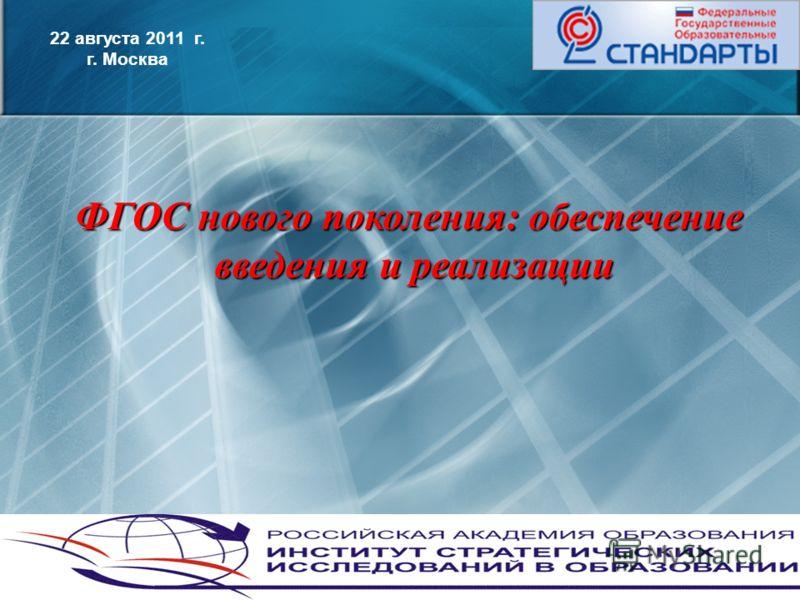 1 22 августа 2011 г. г. Москва ФГОС нового поколения: обеспечение введения и реализации