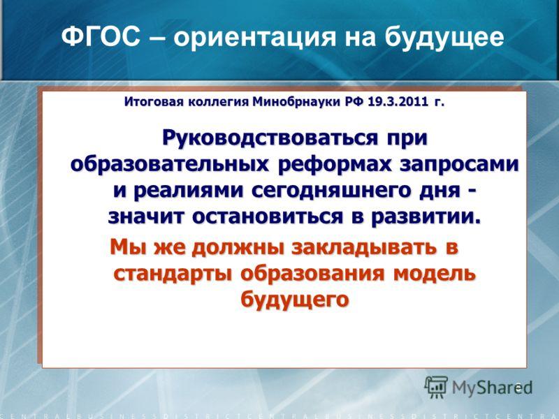 8 Итоговая коллегия Минобрнауки РФ 19.3.2011 г. Руководствоваться при образовательных реформах запросами и реалиями сегодняшнего дня - значит остановиться в развитии. Мы же должны закладывать в стандарты образования модель будущего Итоговая коллегия