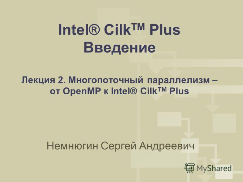 Intel® Cilk TM Plus Введение Лекция 2. Многопоточный параллелизм – от OpenMP к Intel® Cilk TM Plus Немнюгин Сергей Андреевич