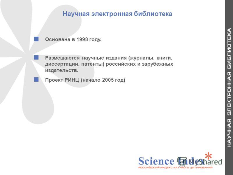 Научная электронная библиотека Основана в 1998 году. Размещаются научные издания (журналы, книги, диссертации, патенты) российских и зарубежных издательств. Проект РИНЦ (начало 2005 год) 2