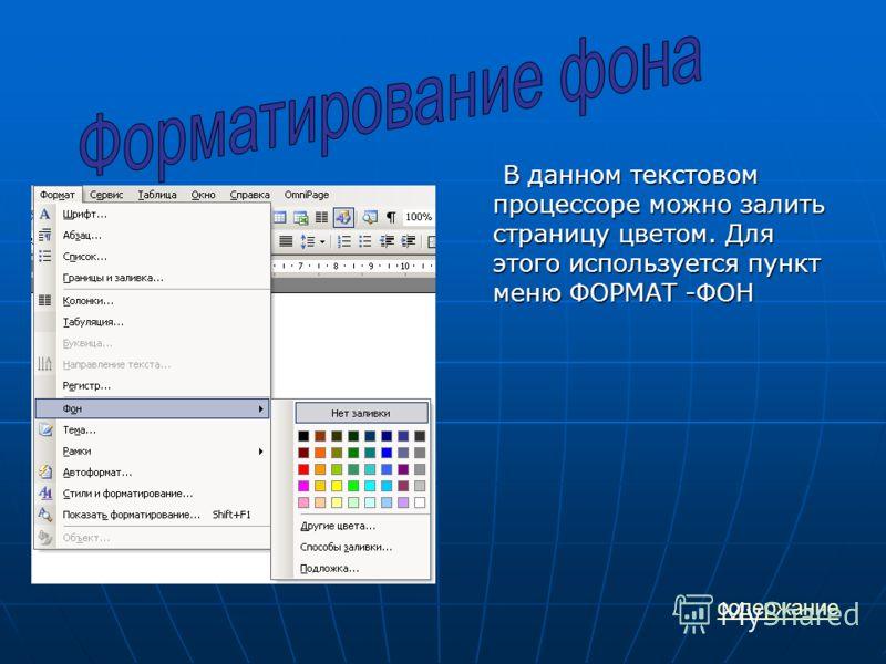 содержание В данном текстовом процессоре можно залить страницу цветом. Для этого используется пункт меню ФОРМАТ -ФОН В данном текстовом процессоре можно залить страницу цветом. Для этого используется пункт меню ФОРМАТ -ФОН