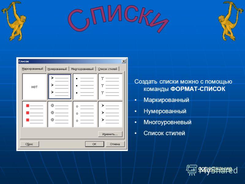 Создать списки можно с помощью команды ФОРМАТ-СПИСОК Маркированный Нумерованный Многоуровневый Список стилей содержание