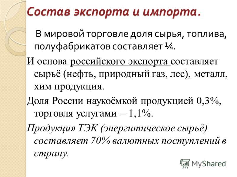Состав экспорта и импорта. В мировой торговле доля сырья, топлива, полуфабрикатов составляет ¼. И основа российского экспорта составляет сырьё (нефть, природный газ, лес), металл, хим продукция. Доля России наукоёмкой продукцией 0,3%, торговля услуга