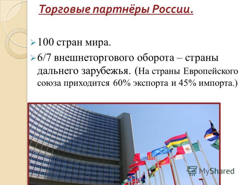 Торговые партнёры России. 100 стран мира. 6/7 внешнеторгового оборота – страны дальнего зарубежья. ( На страны Европейского союза приходится 60% экспорта и 45% импорта.)