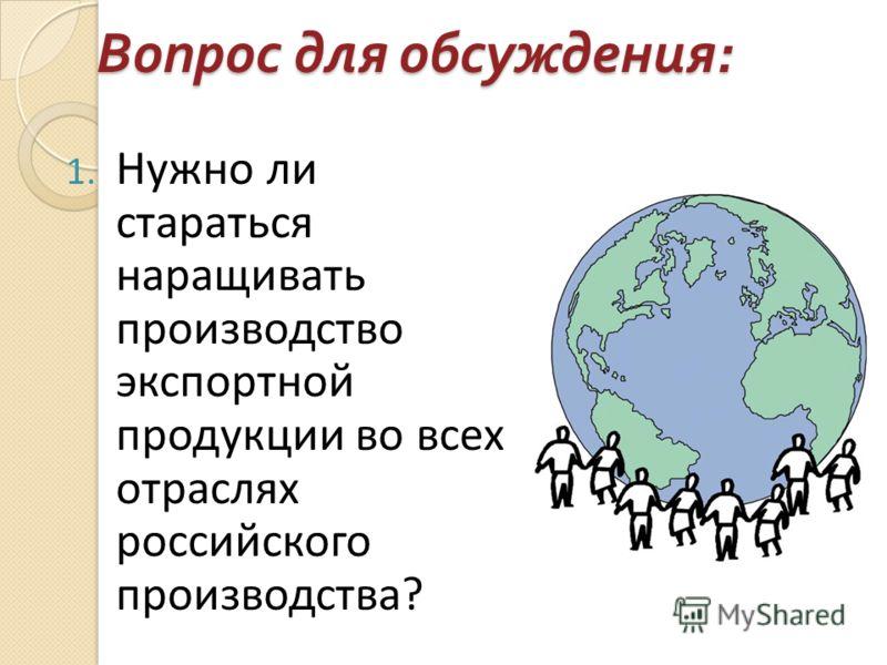 Вопрос для обсуждения : 1. Нужно ли стараться наращивать производство экспортной продукции во всех отраслях российского производства?