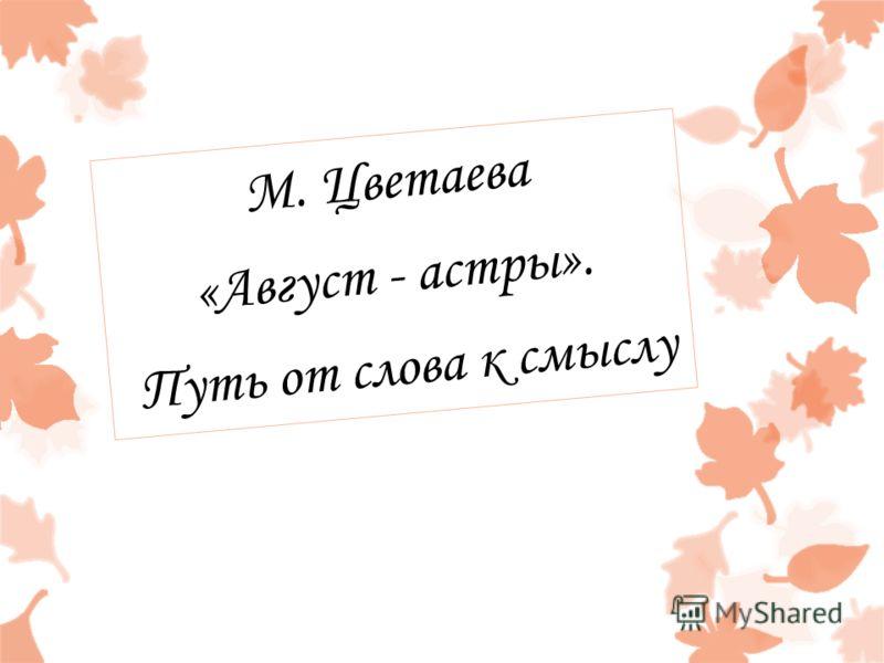 М. Цветаева «Август - астры». Путь от слова к смыслу