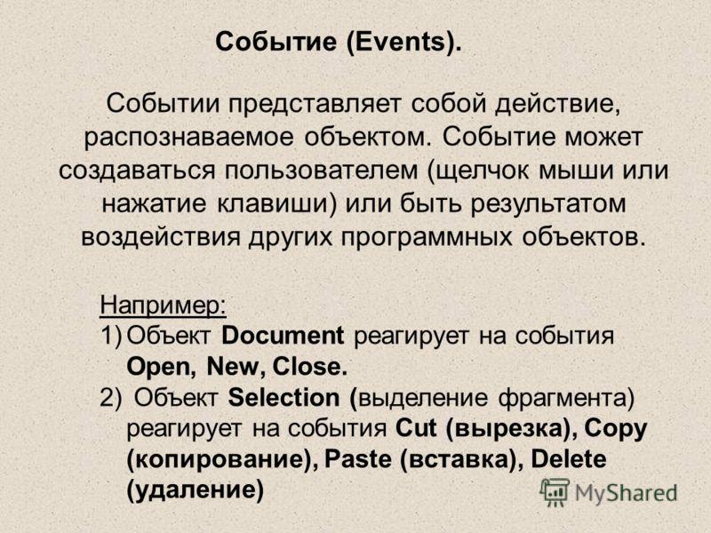 Событие (Events). Событии представляет собой действие, распознаваемое объектом. Событие может создаваться пользователем (щелчок мыши или нажатие клавиши) или быть результатом воздействия других программных объектов. Например: 1)Объект Document реагир